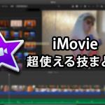 iMovie(アイムービー)の超使える機能まとめ。~基本から効果を入れるまで~