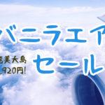 バニラエアのセールで奄美大島が7,920円(往復)で予約とれた!